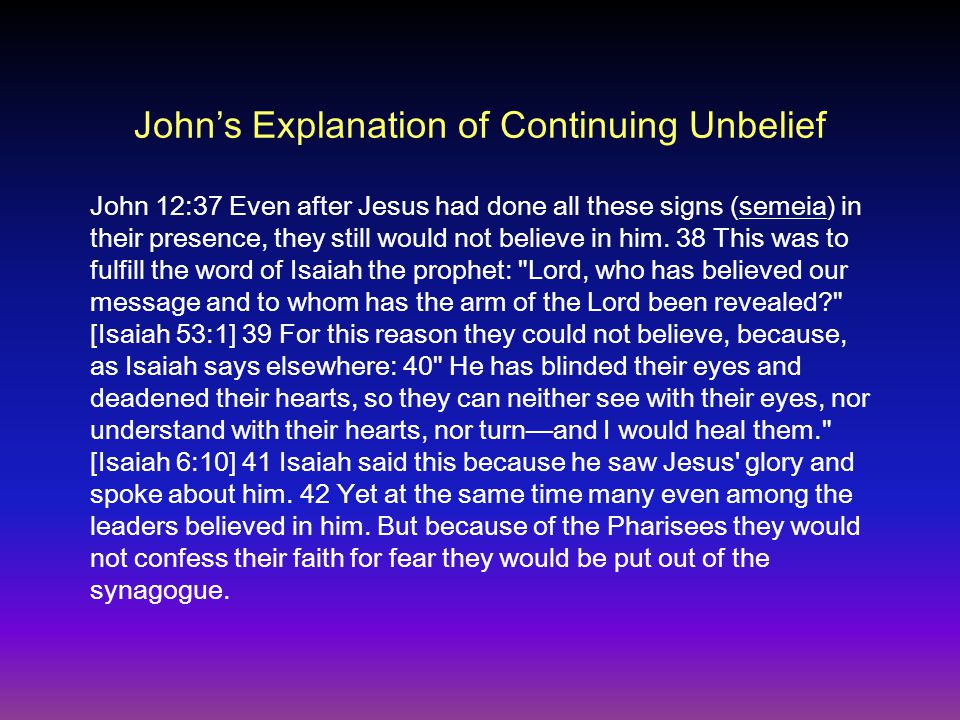 Johns Explanation of Continuing Unbelief John 12:37 Even after Jesus had done all these signs (semeia) in their presence, they still would not believe in him.