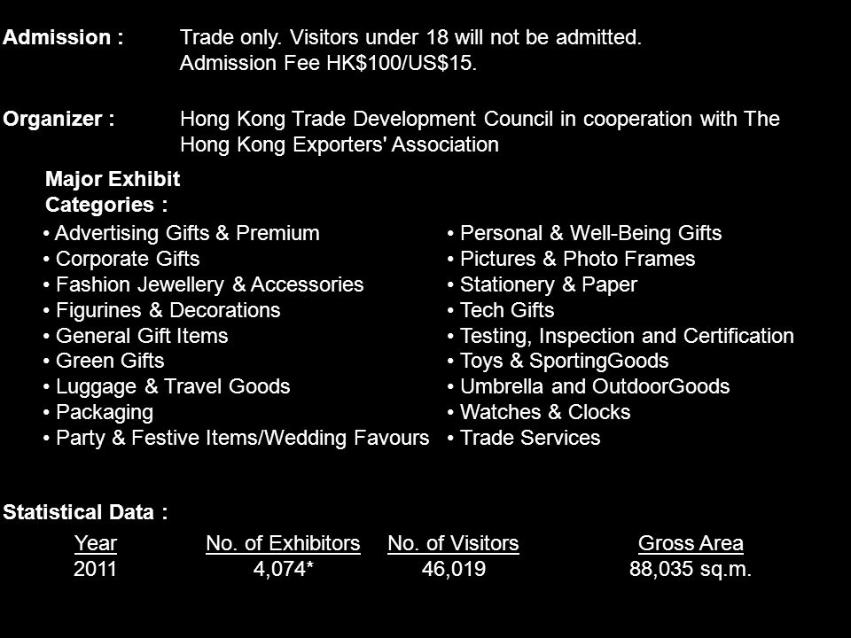 Admission :Trade only. Visitors under 18 will not be admitted. Admission Fee HK$100/US$15. Organizer :Hong Kong Trade Development Council in cooperati