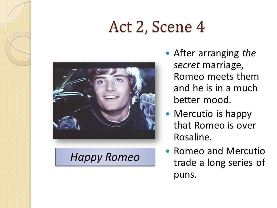 Act 2, Scene 4 After arranging the secret marriage, Romeo meets them and he is in a much better mood. Mercutio is happy that Romeo is over Rosaline. R
