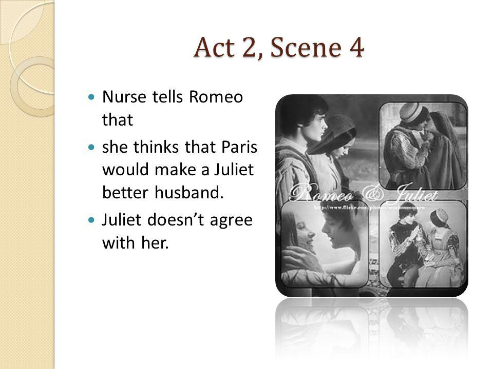 Act 2, Scene 4 Nurse tells Romeo that she thinks that Paris would make a Juliet better husband. Juliet doesnt agree with her.
