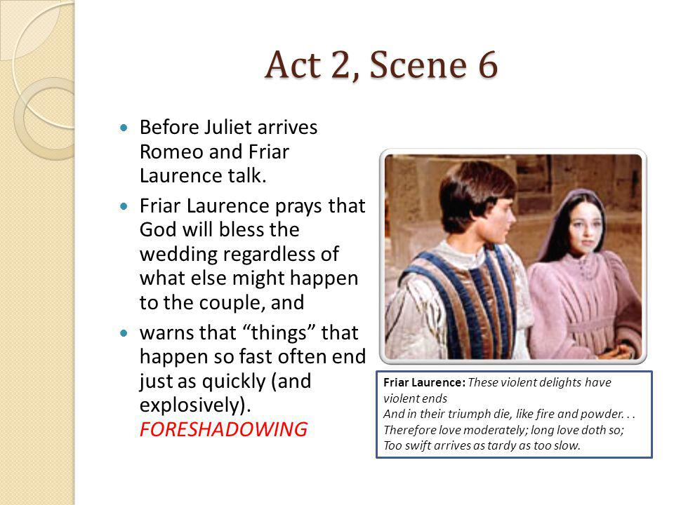 Act 2, Scene 6 Before Juliet arrives Romeo and Friar Laurence talk. Friar Laurence prays that God will bless the wedding regardless of what else might