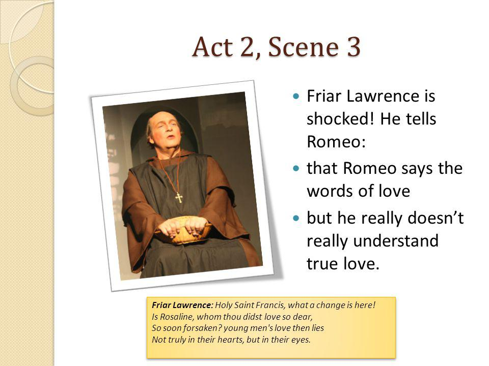 Act 2, Scene 3 Friar Lawrence is shocked! He tells Romeo: that Romeo says the words of love but he really doesnt really understand true love. Friar La