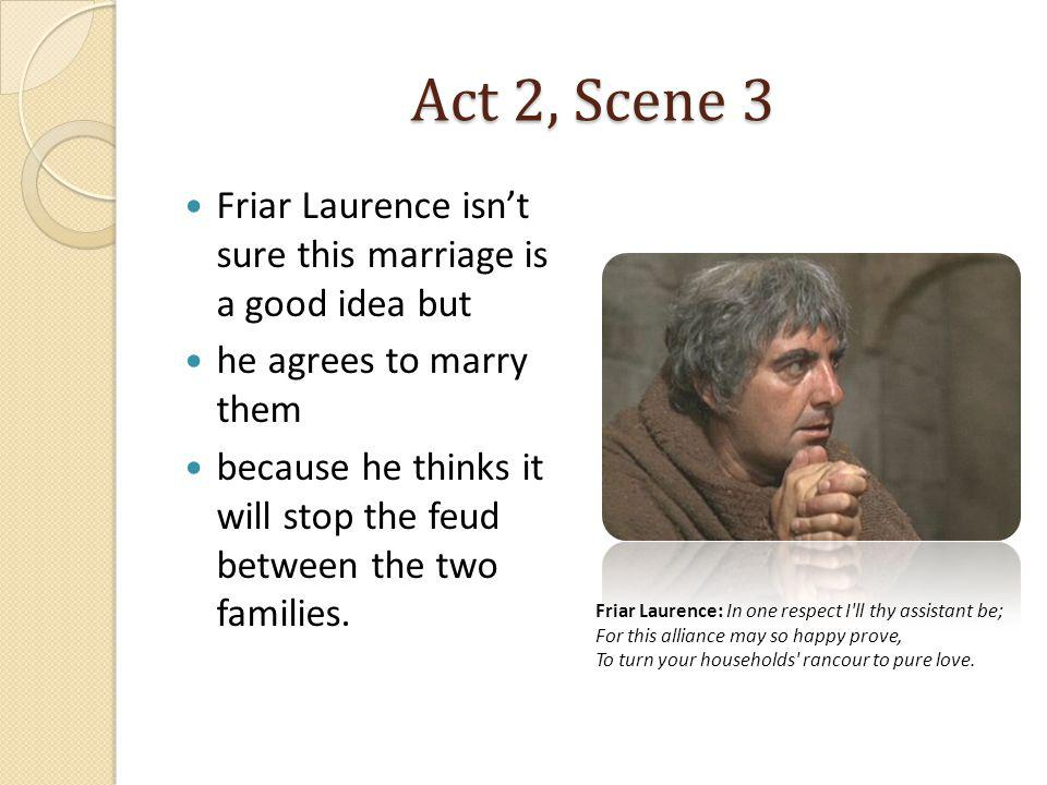 Act 2, Scene 3 Friar Laurence isnt sure this marriage is a good idea but he agrees to marry them because he thinks it will stop the feud between the t