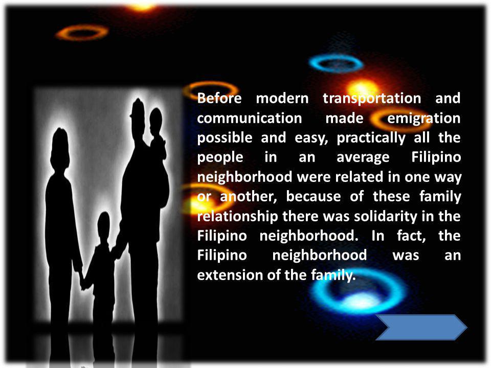 Before modern transportation and communication made emigration possible and easy, practically all the people in an average Filipino neighborhood were related in one way or another, because of these family relationship there was solidarity in the Filipino neighborhood.