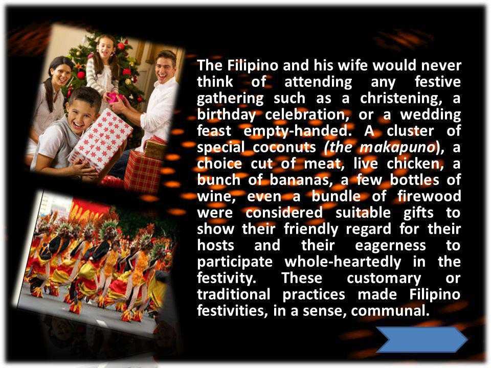 The Filipino and his wife would never think of attending any festive gathering such as a christening, a birthday celebration, or a wedding feast empty-handed.
