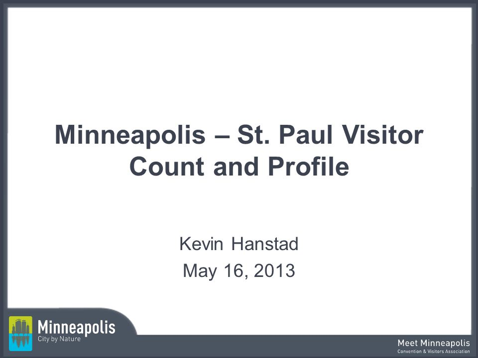 Minneapolis – St. Paul Visitor Count and Profile Kevin Hanstad May 16, 2013