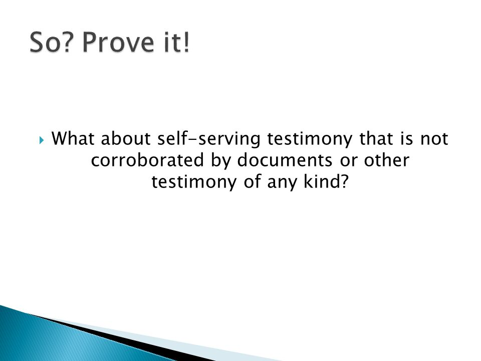 What about self-serving testimony that is not corroborated by documents or other testimony of any kind?