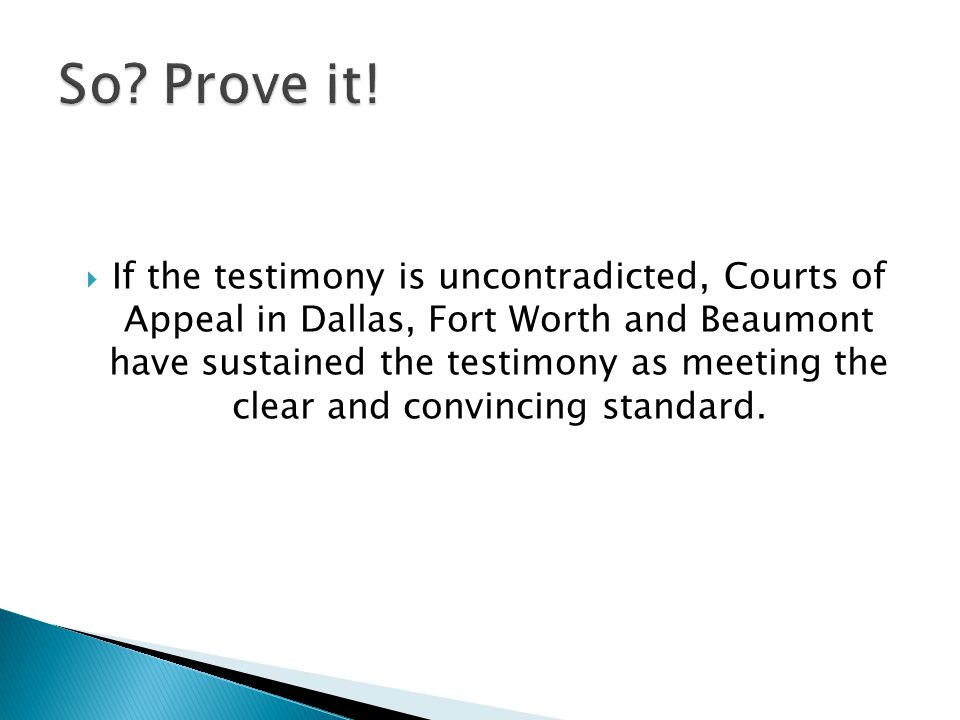 If the testimony is uncontradicted, Courts of Appeal in Dallas, Fort Worth and Beaumont have sustained the testimony as meeting the clear and convincing standard.