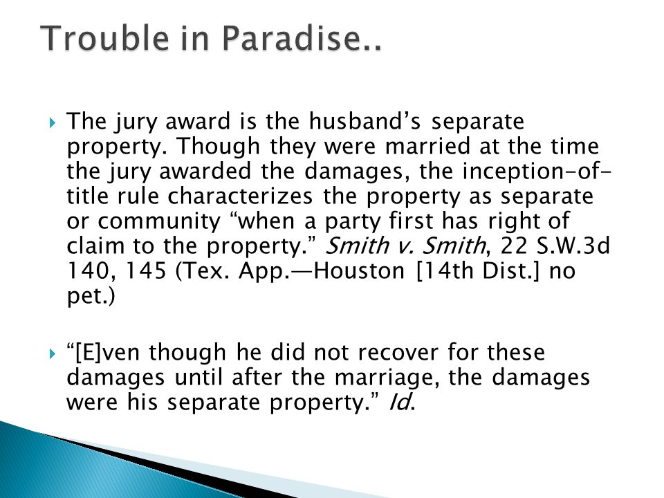 The jury award is the husbands separate property. Though they were married at the time the jury awarded the damages, the inception-of- title rule char