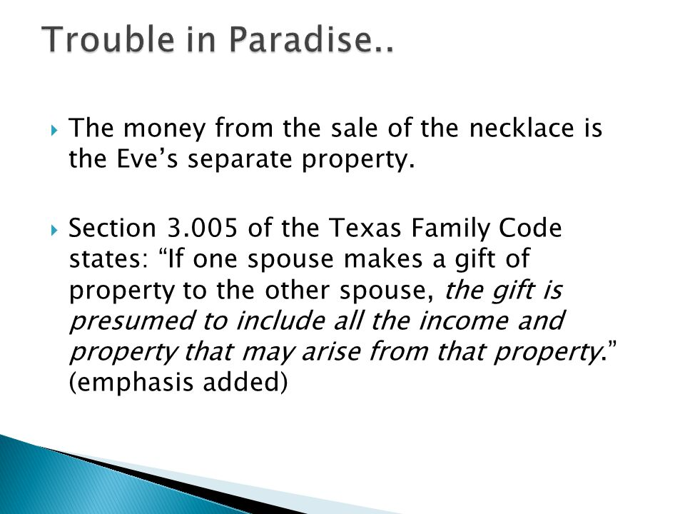 The money from the sale of the necklace is the Eves separate property. Section 3.005 of the Texas Family Code states: If one spouse makes a gift of pr