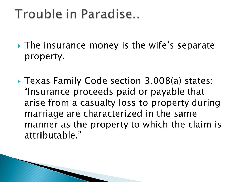 The insurance money is the wifes separate property. Texas Family Code section 3.008(a) states: Insurance proceeds paid or payable that arise from a ca