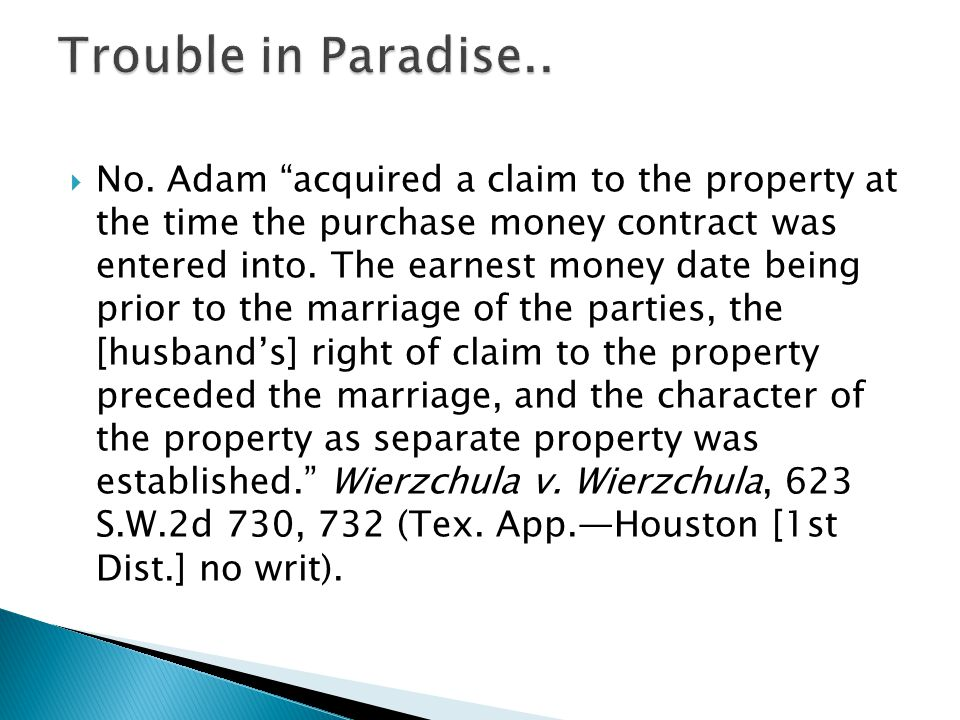 No. Adam acquired a claim to the property at the time the purchase money contract was entered into. The earnest money date being prior to the marriage