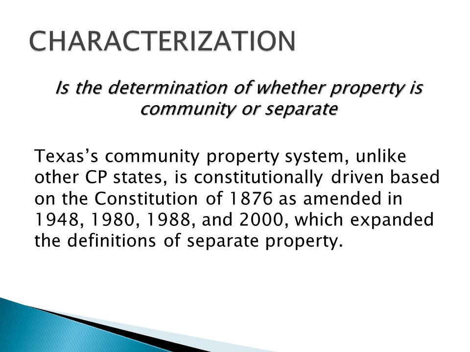Is the determination of whether property is community or separate Texass community property system, unlike other CP states, is constitutionally driven based on the Constitution of 1876 as amended in 1948, 1980, 1988, and 2000, which expanded the definitions of separate property.
