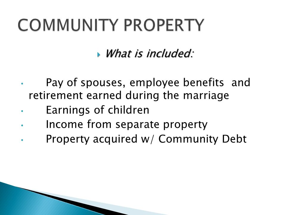 What is included: What is included: Pay of spouses, employee benefits and retirement earned during the marriage Earnings of children Income from separate property Property acquired w/ Community Debt