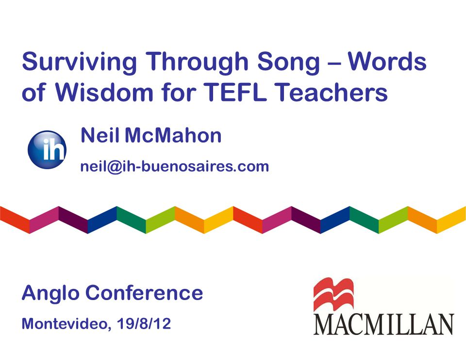 Surviving Through Song – Words of Wisdom for TEFL Teachers Neil McMahon neil@ih-buenosaires.com Anglo Conference Montevideo, 19/8/12