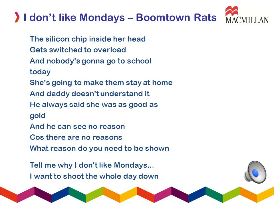 I dont like Mondays – Boomtown Rats The silicon chip inside her head Gets switched to overload And nobody's gonna go to school today She's going to ma