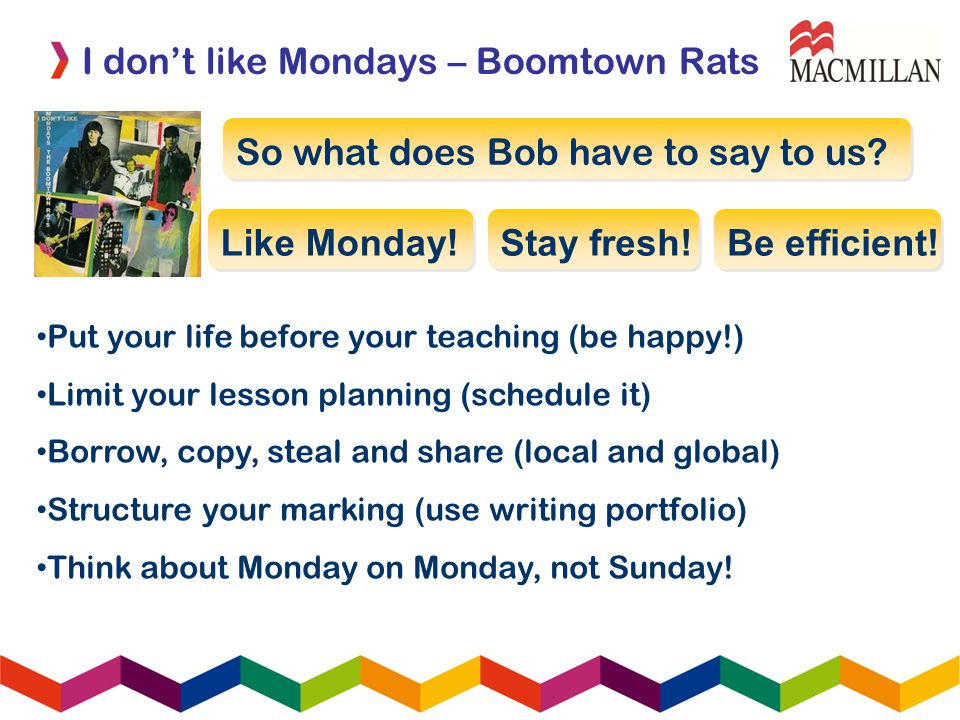 I dont like Mondays – Boomtown Rats So what does Bob have to say to us? Like Monday! Stay fresh! Be efficient! Put your life before your teaching (be