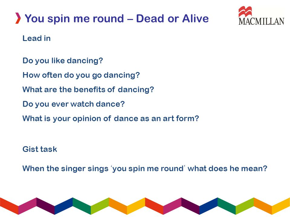 You spin me round – Dead or Alive Lead in Do you like dancing? How often do you go dancing? What are the benefits of dancing? Do you ever watch dance?
