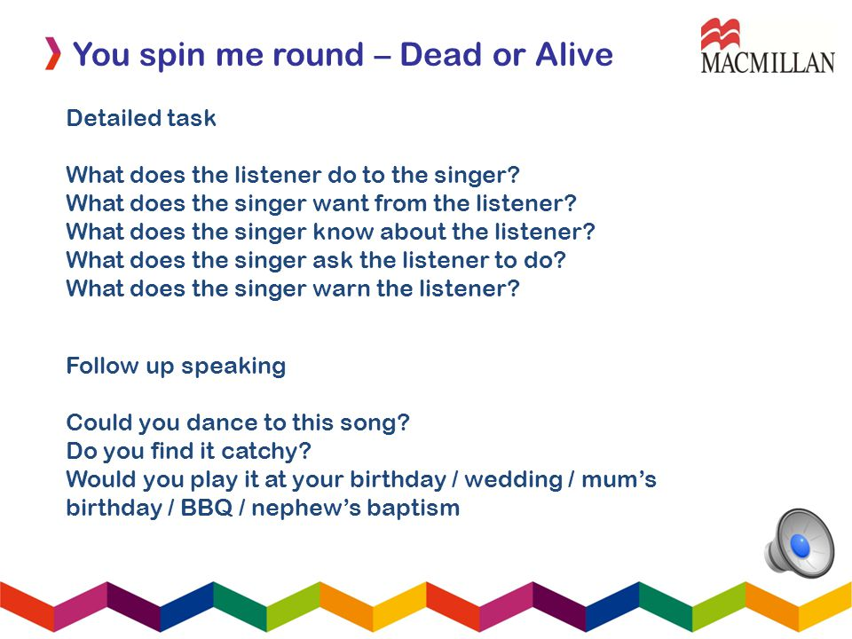 You spin me round – Dead or Alive Detailed task What does the listener do to the singer? What does the singer want from the listener? What does the si