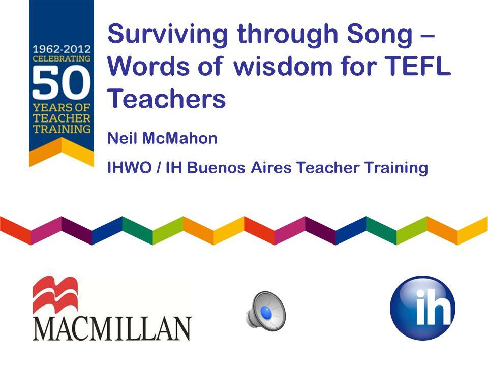 Surviving through Song – Words of wisdom for TEFL Teachers Neil McMahon IHWO / IH Buenos Aires Teacher Training