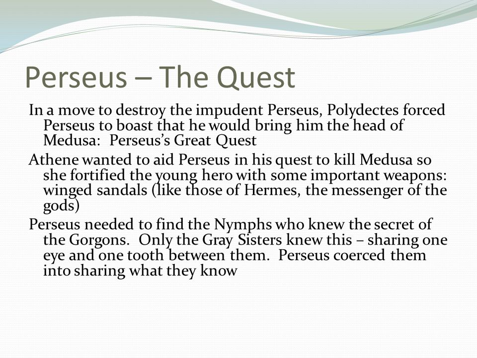 Perseus – The Quest Perseus next flew to the Nymphs of the West who guarded the secret of the Gorgons He charmed the Nymphs into revealing their secret – they sent him off with three valuable weapons: a sword, a shield, and the cap of invisibility With the help of his weapons Perseus sliced off Medusas head