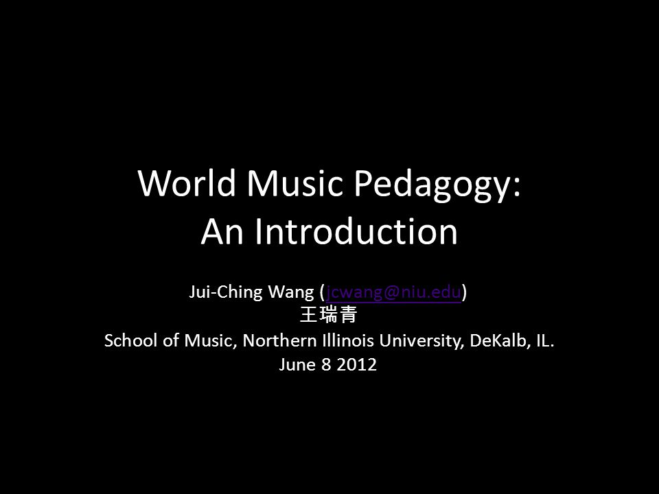 World Music Pedagogy: An Introduction Jui-Ching Wang (jcwang@niu.edu)jcwang@niu.edu School of Music, Northern Illinois University, DeKalb, IL. June 8