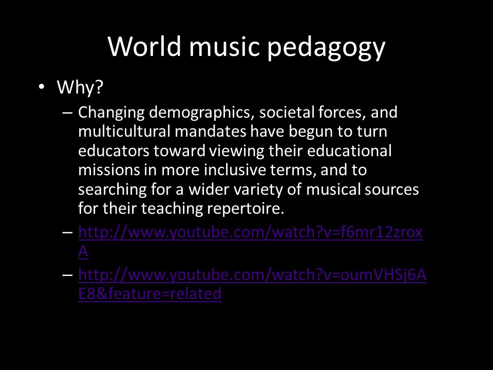 World music pedagogy Why? – Changing demographics, societal forces, and multicultural mandates have begun to turn educators toward viewing their educa