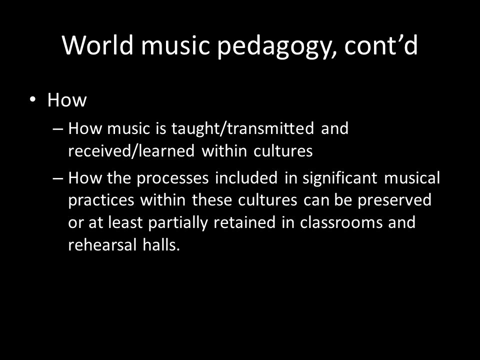 World music pedagogy, contd How – How music is taught/transmitted and received/learned within cultures – How the processes included in significant mus