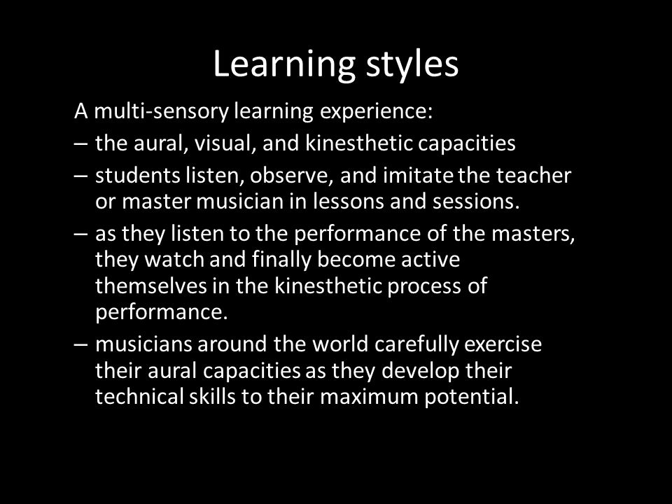 Learning styles A multi-sensory learning experience: – the aural, visual, and kinesthetic capacities – students listen, observe, and imitate the teach
