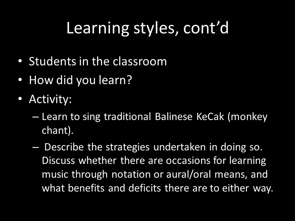 Learning styles, contd Students in the classroom How did you learn? Activity: – Learn to sing traditional Balinese KeCak (monkey chant). – Describe th