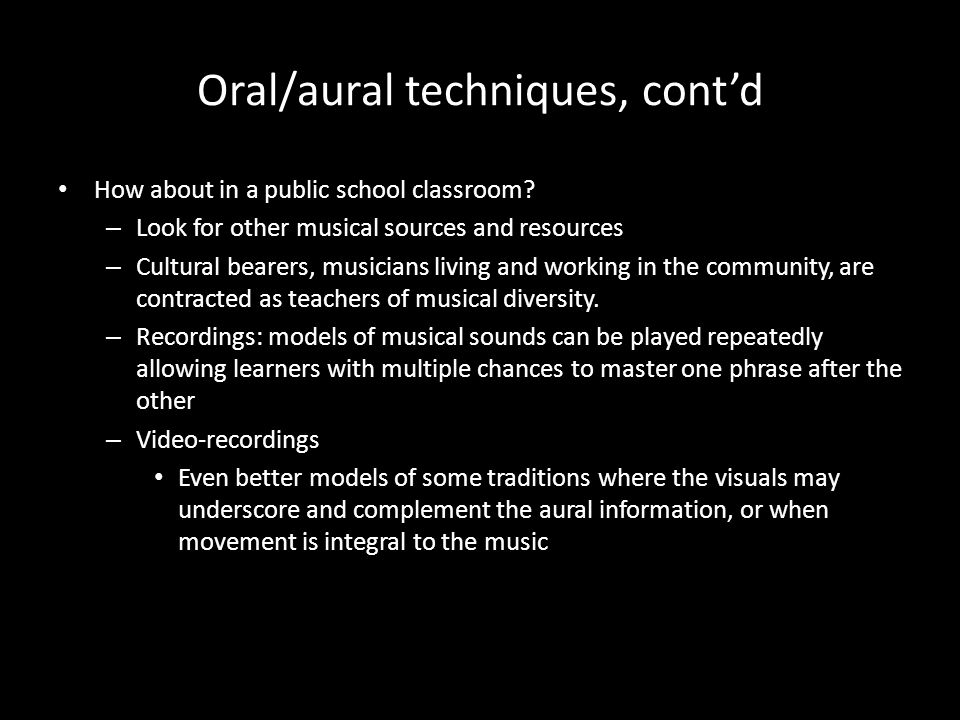 Oral/aural techniques, contd How about in a public school classroom? – Look for other musical sources and resources – Cultural bearers, musicians livi