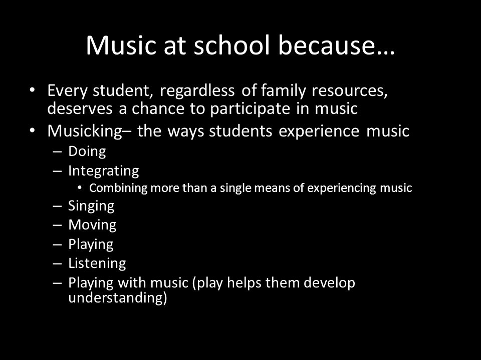 Music at school because… Every student, regardless of family resources, deserves a chance to participate in music Musicking– the ways students experie