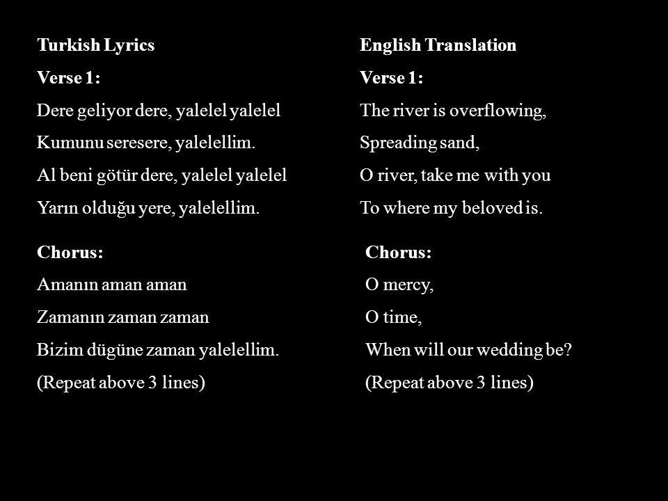 Turkish LyricsEnglish Translation Verse 1: Dere geliyor dere, yalelel yalelelThe river is overflowing, Kumunu seresere, yalelellim.Spreading sand, Al beni götür dere, yalelel yalelelO river, take me with you Yarın olduğu yere, yalelellim.To where my beloved is.