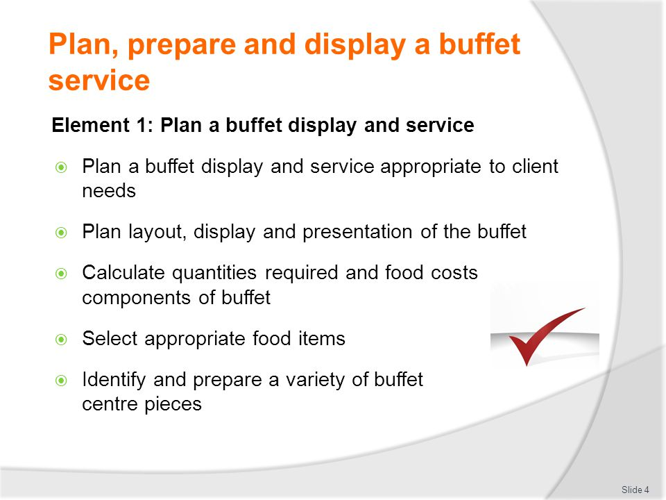 Plan, prepare and display a buffet service Store fresh and vacuum sealed items correctly Correct temperature Length of storage Layering Slide 25