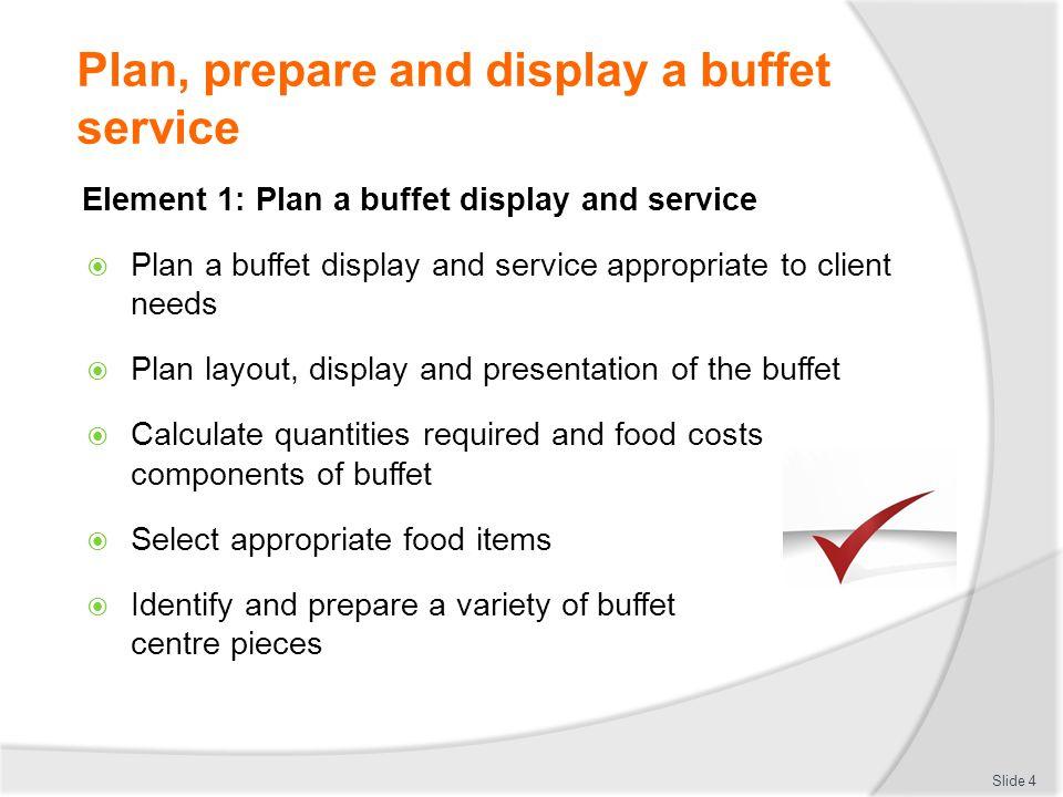 Plan, prepare and display a buffet service Plan a buffet display and service as client requires Theme: Wedding Birthday National holiday Religious celebration School Reunion Slide 5