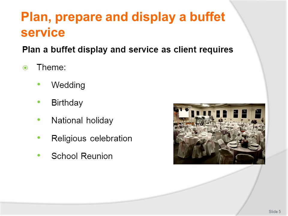 Plan, prepare and display a buffet service Store buffet items in correct size containers Correct type of containers Food grade and undamaged Size to match Containers need to be large enough to hold securely Slide 26