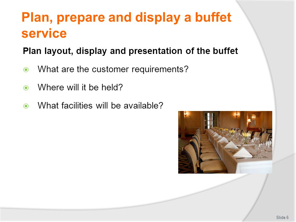Plan, prepare and display a buffet service Calculate quantities required and food costs for buffet Types of food required Number of people Portion size allowed Slide 7
