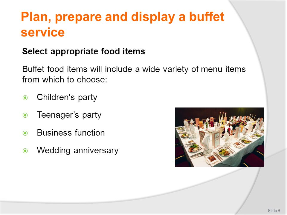 Plan, prepare and display a buffet service Select appropriate food items Buffet food items will include a wide variety of menu items from which to choose: Vegetarians Special dietary needs: Gluten free Nut allergies Seafood and fish allergies Slide 10