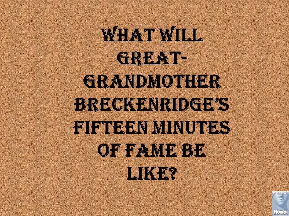 What will Great- Grandmother Breckenridges fifteen minutes of fame be like?