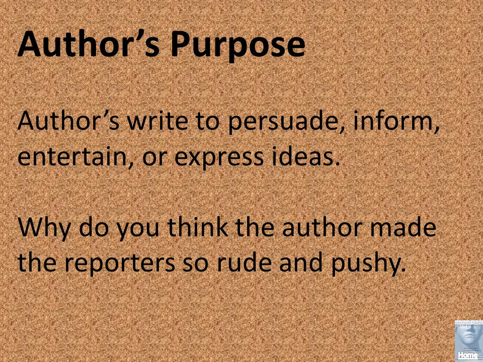 Authors Purpose Authors write to persuade, inform, entertain, or express ideas.