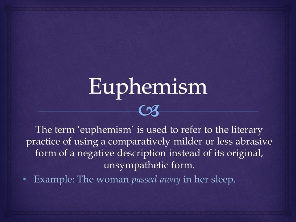 The term euphemism is used to refer to the literary practice of using a comparatively milder or less abrasive form of a negative description instead of its original, unsympathetic form.