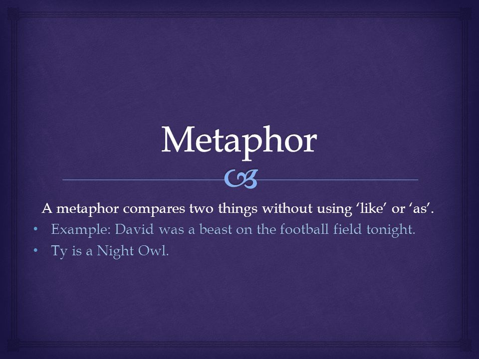 A metaphor compares two things without using like or as.