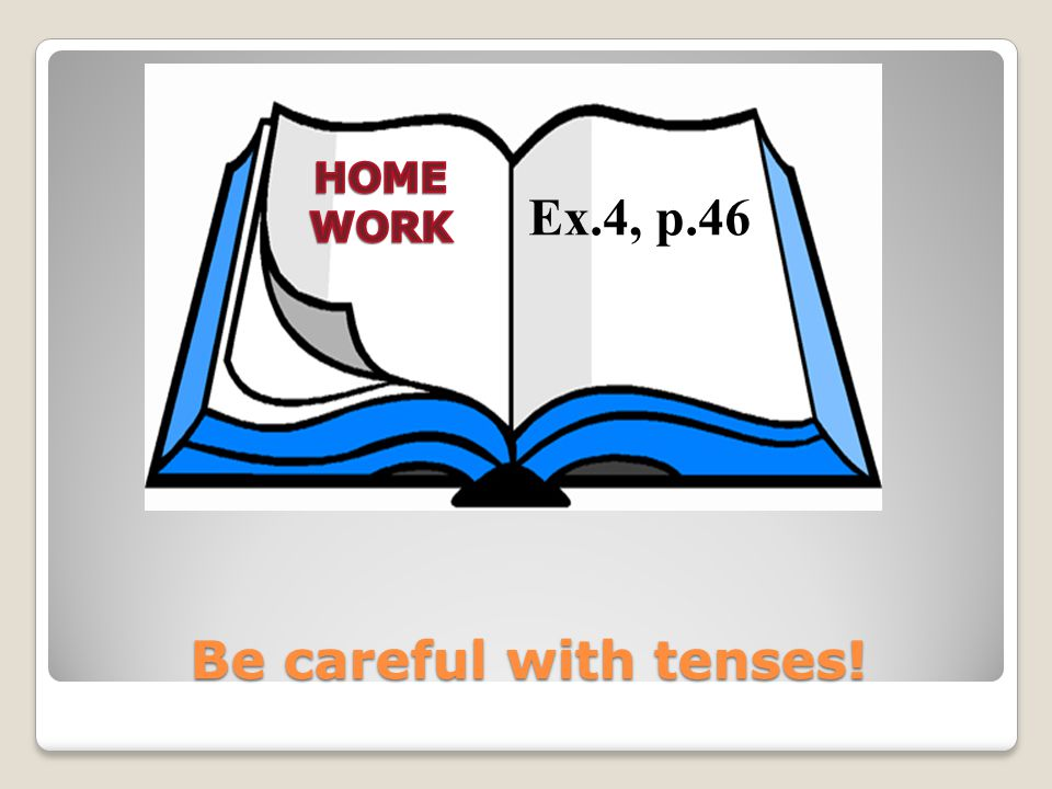 Be careful with tenses! Ex.4, p.46