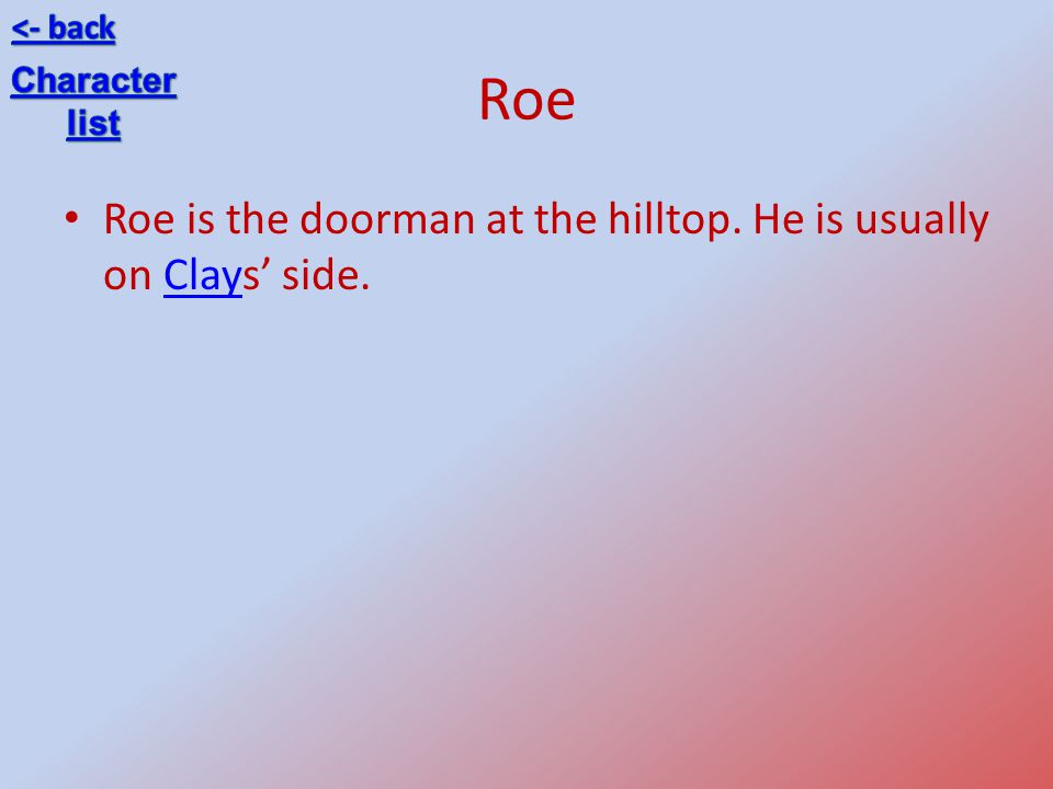 Roe Roe is the doorman at the hilltop. He is usually on Clays side.Clay