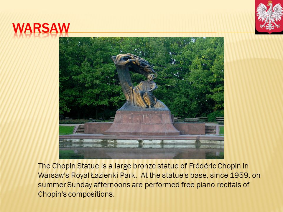 The Chopin Statue is a large bronze statue of Frédéric Chopin in Warsaw's Royal Łazienki Park. At the statue's base, since 1959, on summer Sunday afte