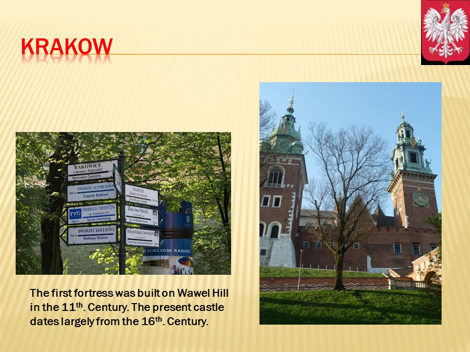 The first fortress was built on Wawel Hill in the 11 th. Century. The present castle dates largely from the 16 th. Century.