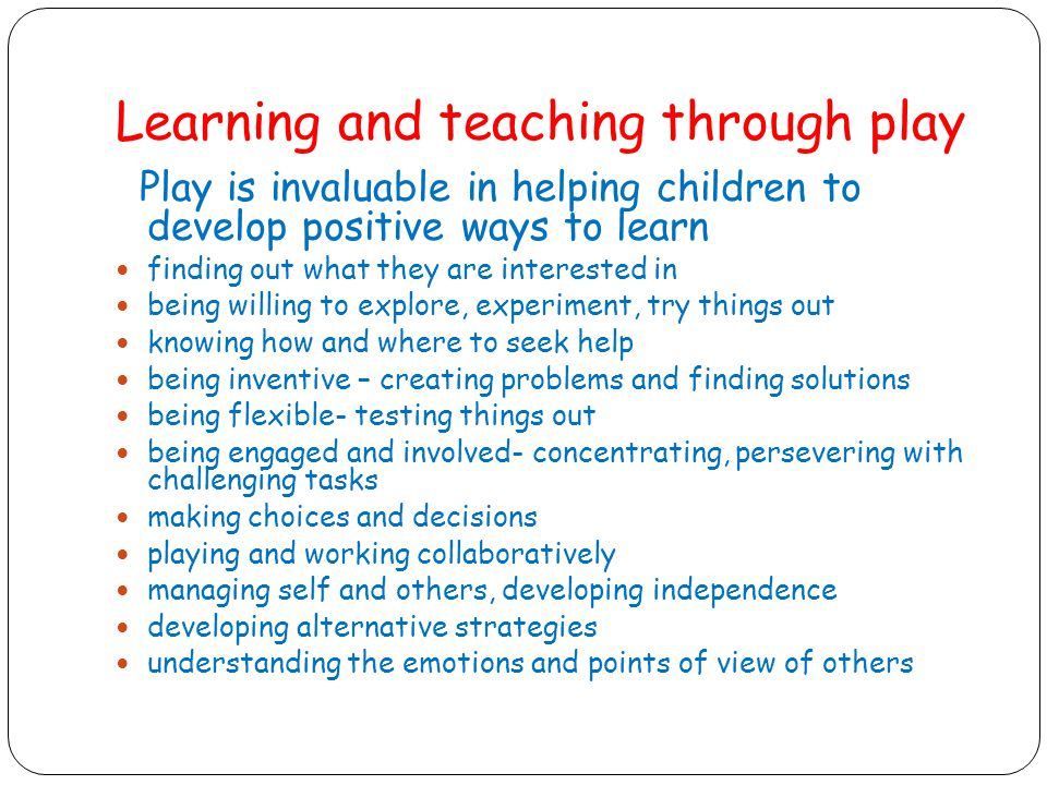 Learning and teaching through play Play is invaluable in helping children to develop positive ways to learn finding out what they are interested in being willing to explore, experiment, try things out knowing how and where to seek help being inventive – creating problems and finding solutions being flexible- testing things out being engaged and involved- concentrating, persevering with challenging tasks making choices and decisions playing and working collaboratively managing self and others, developing independence developing alternative strategies understanding the emotions and points of view of others