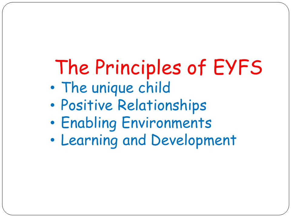 The Principles of EYFS The unique child Positive Relationships Enabling Environments Learning and Development