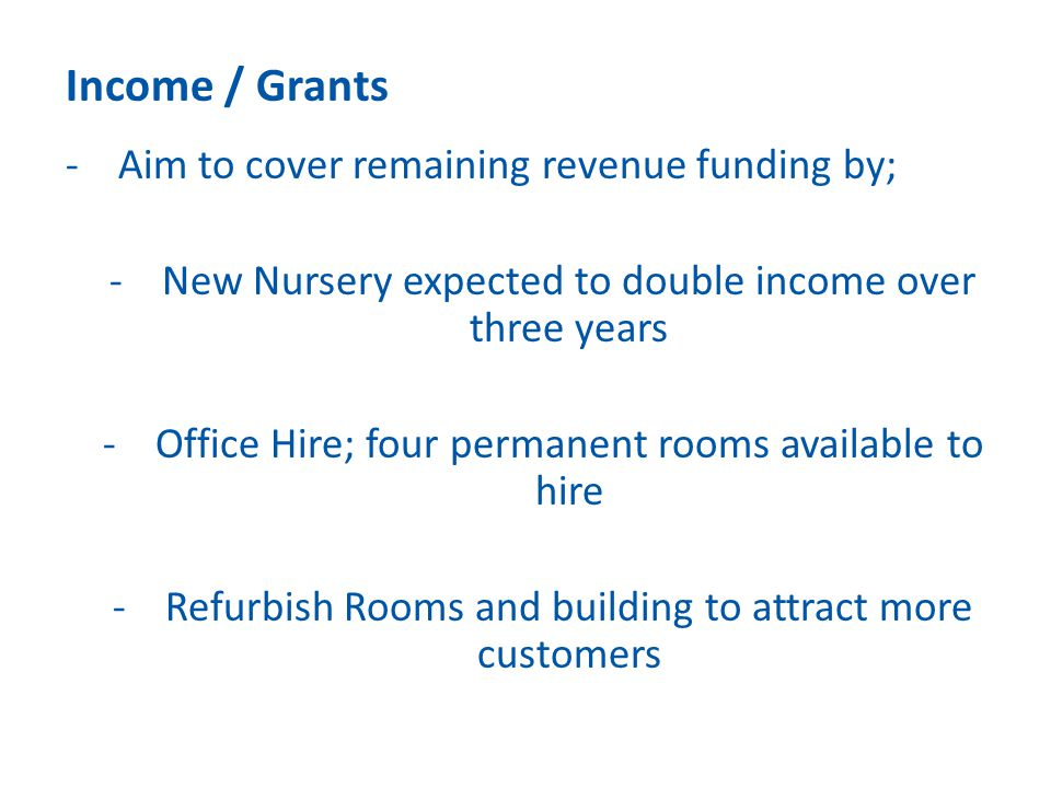 Income / Grants -Aim to cover remaining revenue funding by; -New Nursery expected to double income over three years -Office Hire; four permanent rooms
