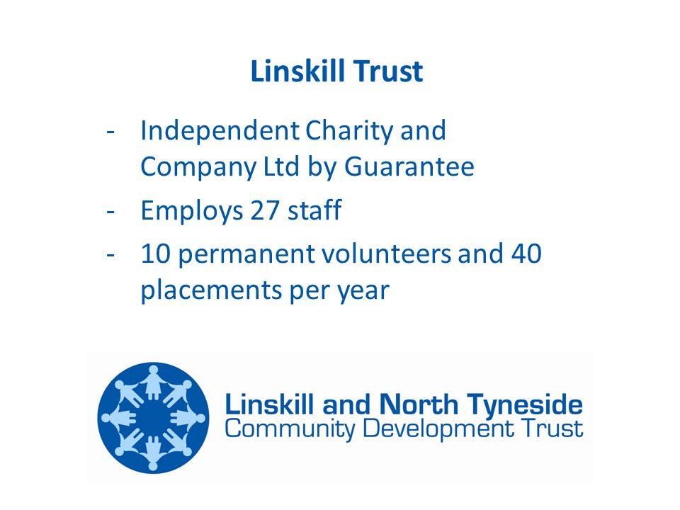 Linskill Trust -Independent Charity and Company Ltd by Guarantee -Employs 27 staff -10 permanent volunteers and 40 placements per year